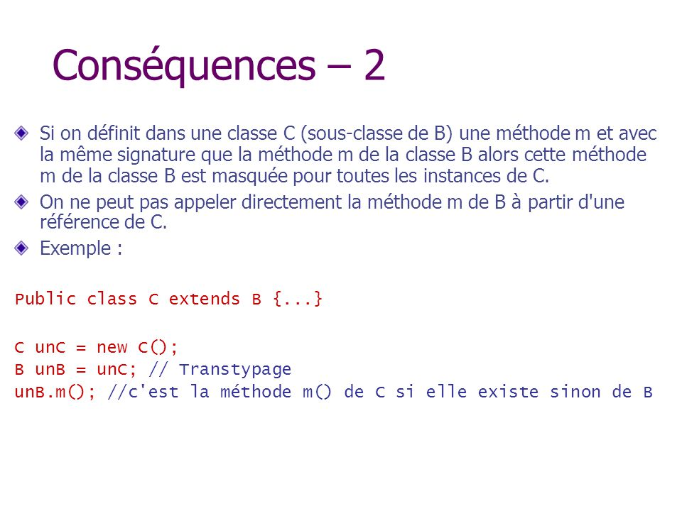 Conséquences – 2 Si on définit dans une classe C (sous-classe de B) une méthode m et avec la même signature que la méthode m de la classe B alors cett