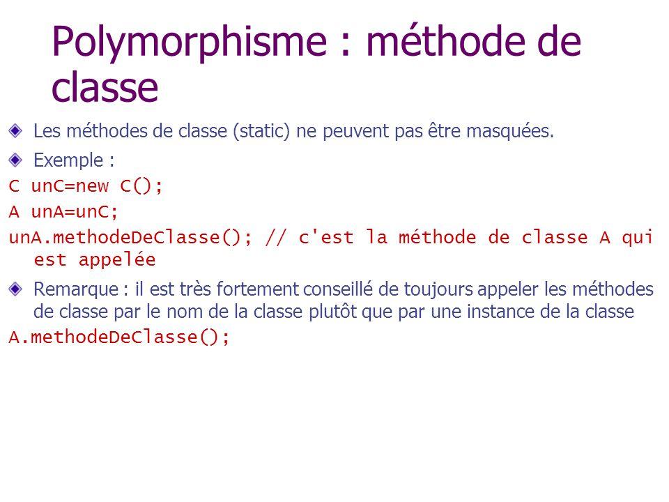 Polymorphisme : méthode de classe Les méthodes de classe (static) ne peuvent pas être masquées. Exemple : C unC=new C(); A unA=unC; unA.methodeDeClass