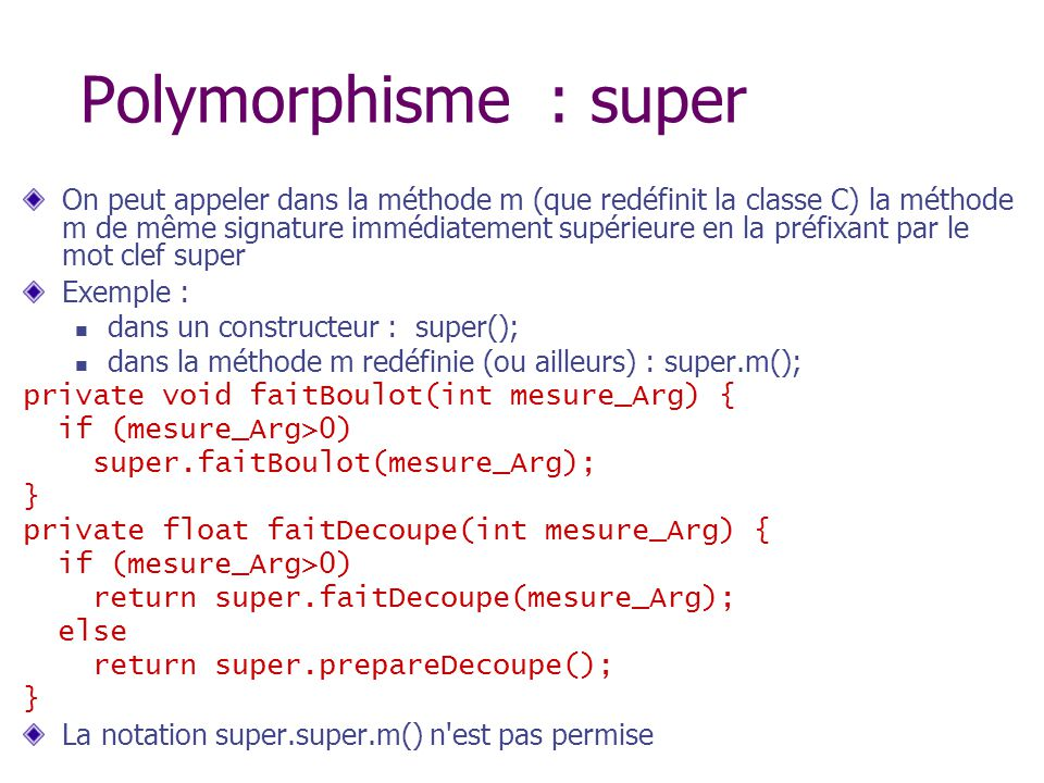 Polymorphisme : super On peut appeler dans la méthode m (que redéfinit la classe C) la méthode m de même signature immédiatement supérieure en la préfixant par le mot clef super Exemple : dans un constructeur : super(); dans la méthode m redéfinie (ou ailleurs) : super.m(); private void faitBoulot(int mesure_Arg) { if (mesure_Arg>0) super.faitBoulot(mesure_Arg); } private float faitDecoupe(int mesure_Arg) { if (mesure_Arg>0) return super.faitDecoupe(mesure_Arg); else return super.prepareDecoupe(); } La notation super.super.m() n est pas permise