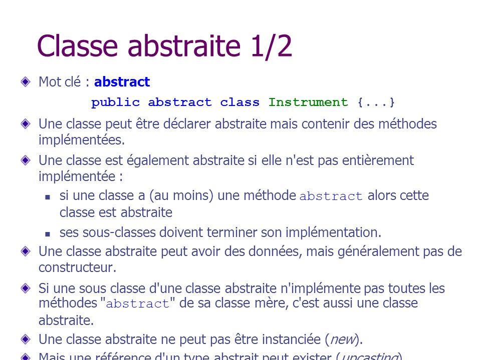 Classe abstraite 1/2 Mot clé : abstract public abstract class Instrument {...} Une classe peut être déclarer abstraite mais contenir des méthodes impl