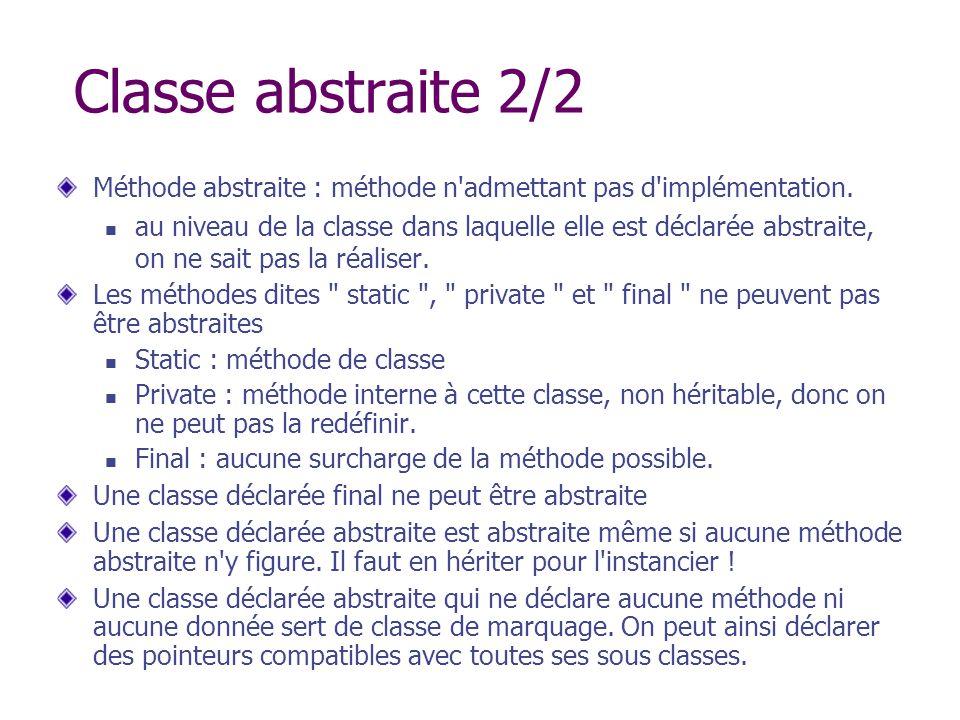 Classe abstraite 2/2 Méthode abstraite : méthode n'admettant pas d'implémentation. au niveau de la classe dans laquelle elle est déclarée abstraite, o
