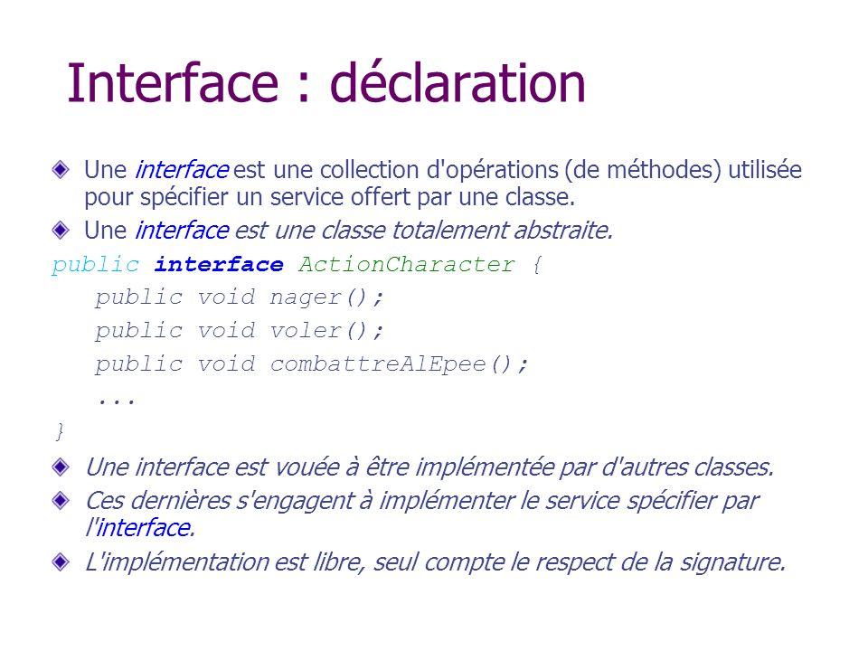 Interface : déclaration Une interface est une collection d'opérations (de méthodes) utilisée pour spécifier un service offert par une classe. Une inte