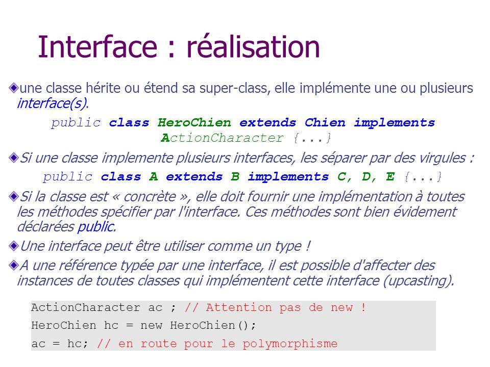 Interface : réalisation une classe hérite ou étend sa super-class, elle implémente une ou plusieurs interface(s). public class HeroChien extends Chien