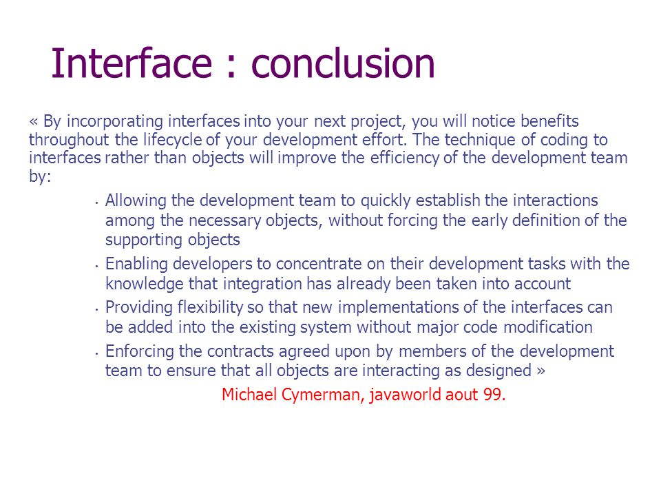 Interface : conclusion « By incorporating interfaces into your next project, you will notice benefits throughout the lifecycle of your development effort.