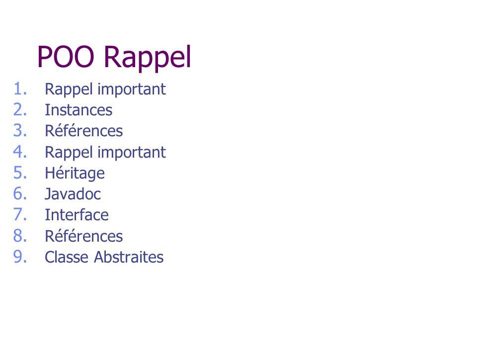 POO Rappel 1. Rappel important 2. Instances 3. Références 4. Rappel important 5. Héritage 6. Javadoc 7. Interface 8. Références 9. Classe Abstraites