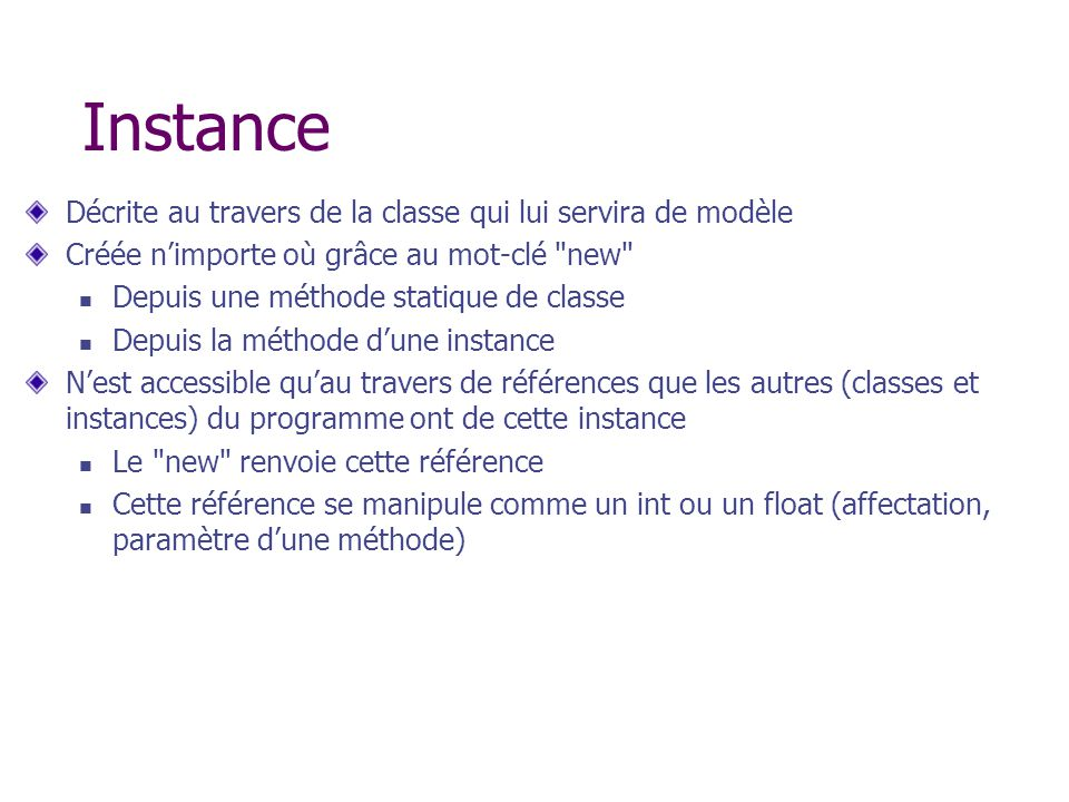 Instance Décrite au travers de la classe qui lui servira de modèle Créée nimporte où grâce au mot-clé