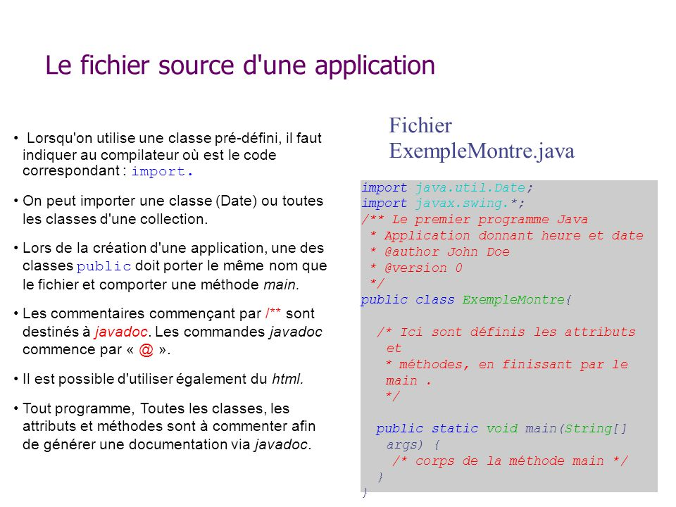 Le fichier source d une application import java.util.Date; import javax.swing.*; /** Le premier programme Java * Application donnant heure et date * @author John Doe * @version 0 */ public class ExempleMontre{ /* Ici sont définis les attributs et * méthodes, en finissant par le main.