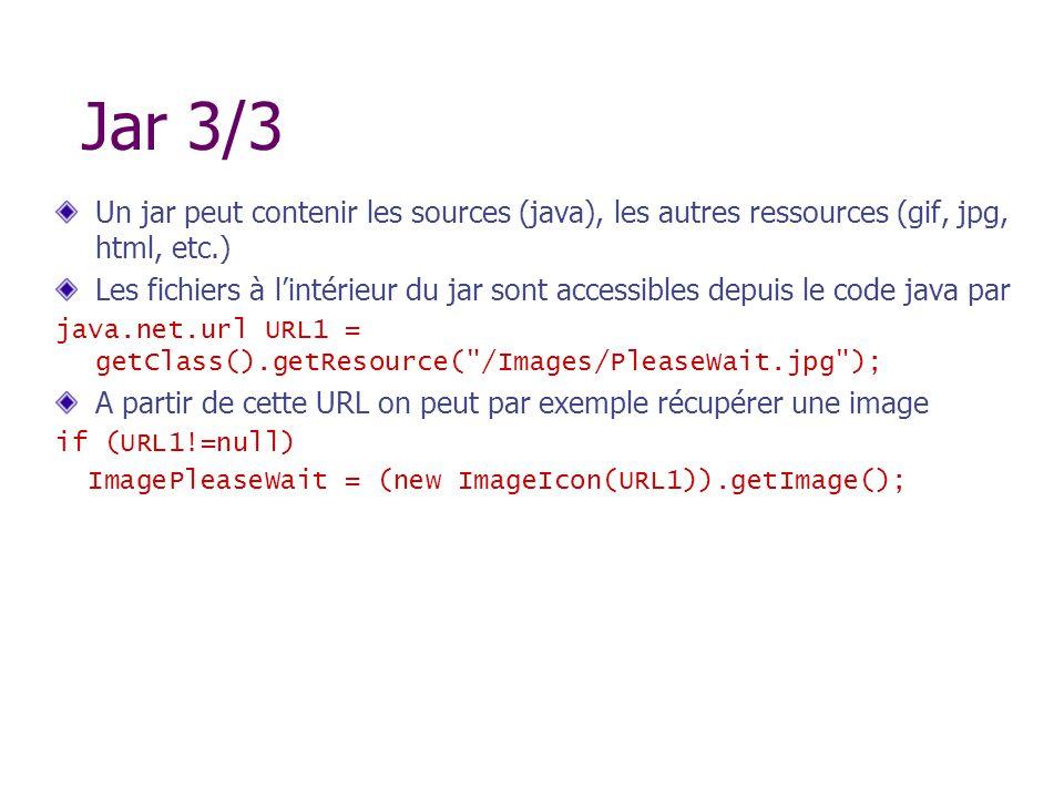 Jar 3/3 Un jar peut contenir les sources (java), les autres ressources (gif, jpg, html, etc.) Les fichiers à lintérieur du jar sont accessibles depuis