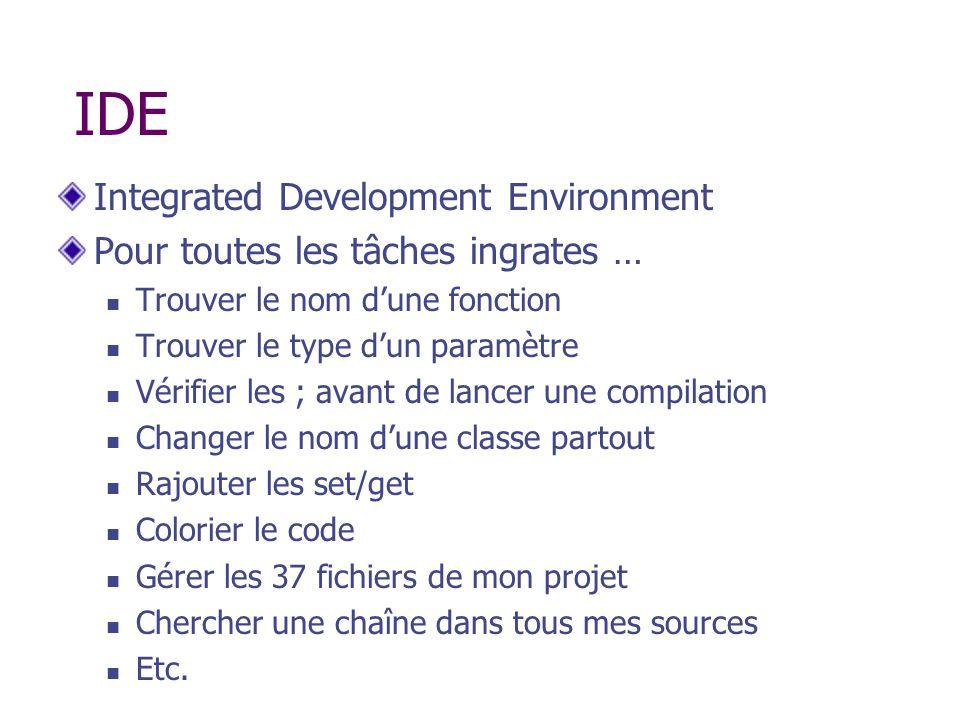 IDE Integrated Development Environment Pour toutes les tâches ingrates … Trouver le nom dune fonction Trouver le type dun paramètre Vérifier les ; ava