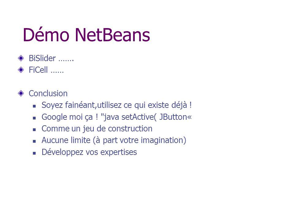 Démo NetBeans BiSlider ……. FiCell …… Conclusion Soyez fainéant,utilisez ce qui existe déjà ! Google moi ça !