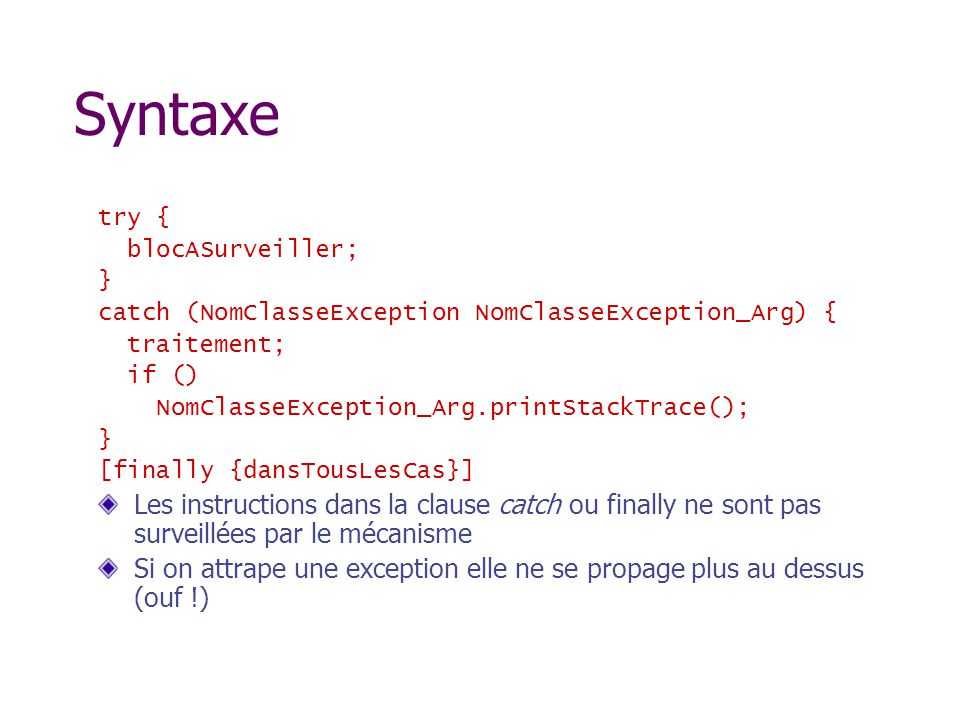 Syntaxe try { blocASurveiller; } catch (NomClasseException NomClasseException_Arg) { traitement; if () NomClasseException_Arg.printStackTrace(); } [finally {dansTousLesCas}] Les instructions dans la clause catch ou finally ne sont pas surveillées par le mécanisme Si on attrape une exception elle ne se propage plus au dessus (ouf !)
