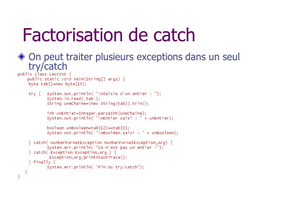 Factorisation de catch On peut traiter plusieurs exceptions dans un seul try/catch public class LectInt { public static void main(String[] args) { byte tab[]=new byte[10]; try {System.out.println( \nSaisie d un entier : ); System.in.read( tab ); String uneChaine=(new String(tab)).trim(); int unEntier=Integer.parseInt(uneChaine); System.out.println( \nEntier saisi : + unEntier); boolean unBooleen=tab[12]==tab[0]; System.out.println( \nBooléen saisi : + unBooleen); } catch( NumberFormatException NumberFormatException_Arg) { System.err.println( Ce n est pas un entier ! ); } catch( Exception Exception_Arg ) { Exception_Arg.printStackTrace(); } finally { System.err.println( Fin du try/catch ); }