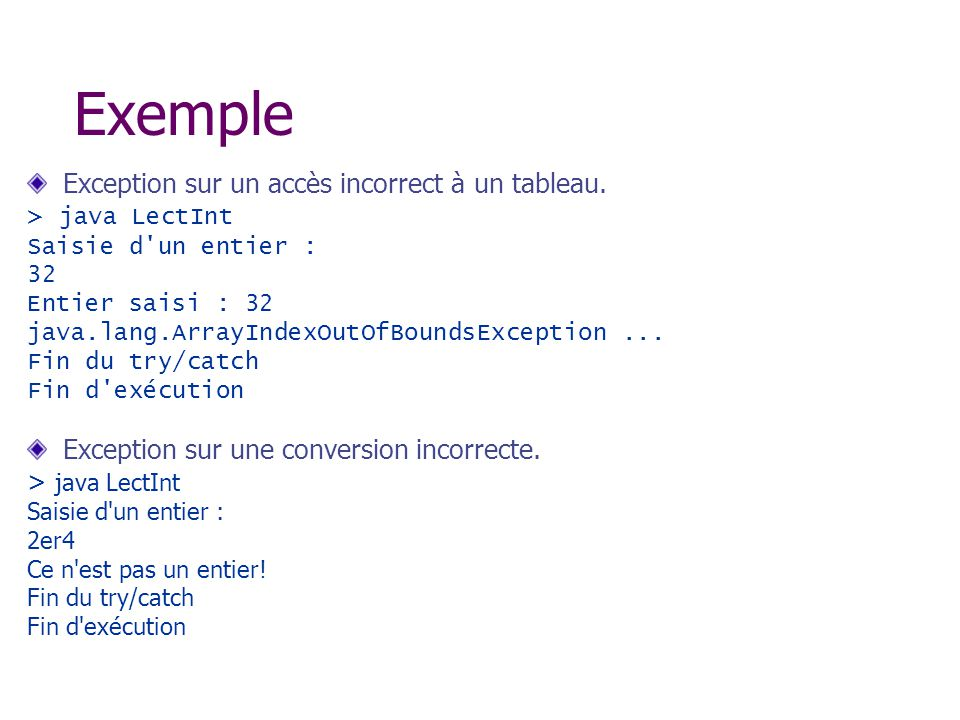 Exemple Exception sur un accès incorrect à un tableau. > java LectInt Saisie d'un entier : 32 Entier saisi : 32 java.lang.ArrayIndexOutOfBoundsExcepti