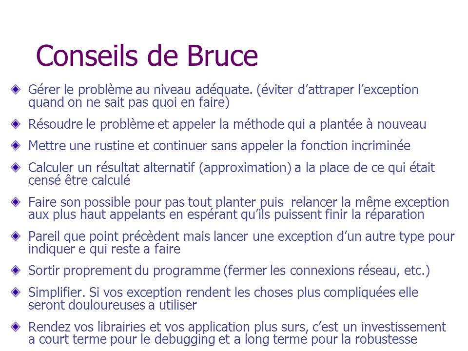 Conseils de Bruce Gérer le problème au niveau adéquate. (éviter dattraper lexception quand on ne sait pas quoi en faire) Résoudre le problème et appel