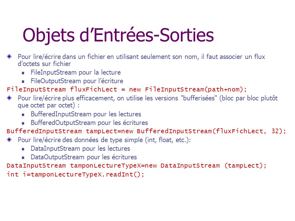 Objets dEntrées-Sorties Pour lire/écrire dans un fichier en utilisant seulement son nom, il faut associer un flux d octets sur fichier FileInputStream pour la lecture FileOutputStream pour lécriture FileInputStream fluxFichLect = new FileInputStream(path+nom); Pour lire/écrire plus efficacement, on utilise les versions bufferisées (bloc par bloc plutôt que octet par octet) : BufferedInputStream pour les lectures BufferedOutputStream pour les écritures BufferedInputStream tampLect=new BufferedInputStream(fluxFichLect, 32); Pour lire/écrire des données de type simple (int, float, etc.): DataInputStream pour les lectures DataOutputStream pour les écritures DataInputStream tamponLectureTypeX=new DataInputStream (tampLect); int i=tamponLectureTypeX.readInt();