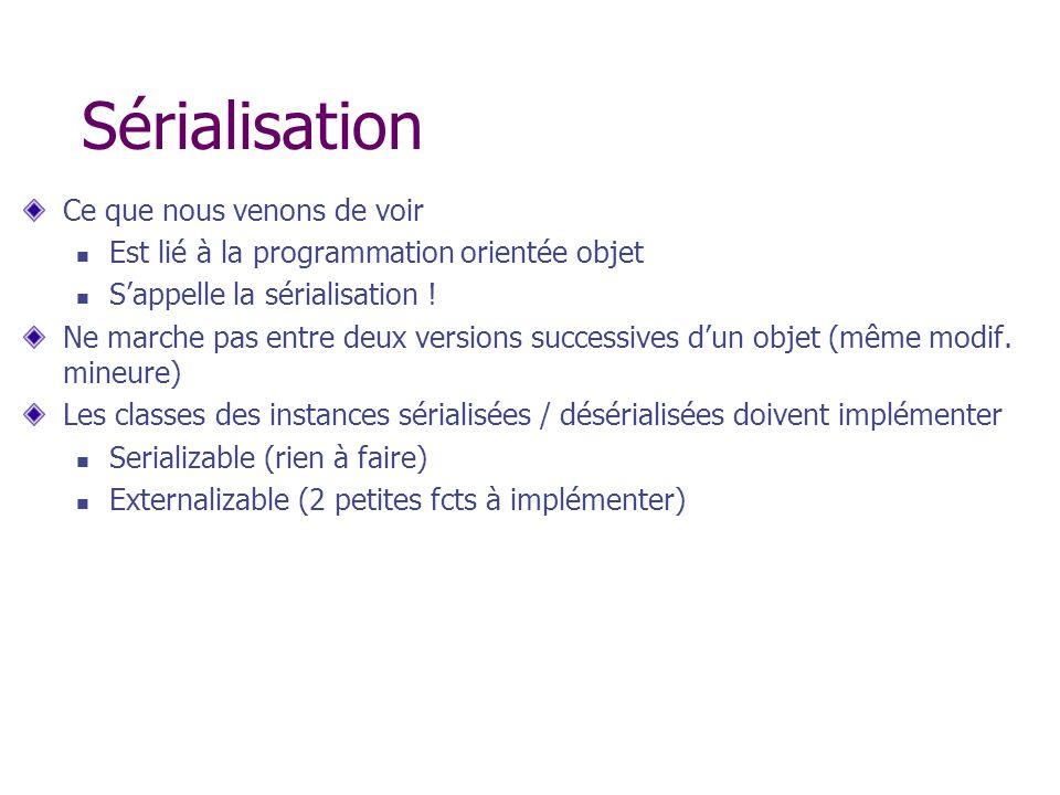 Sérialisation Ce que nous venons de voir Est lié à la programmation orientée objet Sappelle la sérialisation ! Ne marche pas entre deux versions succe