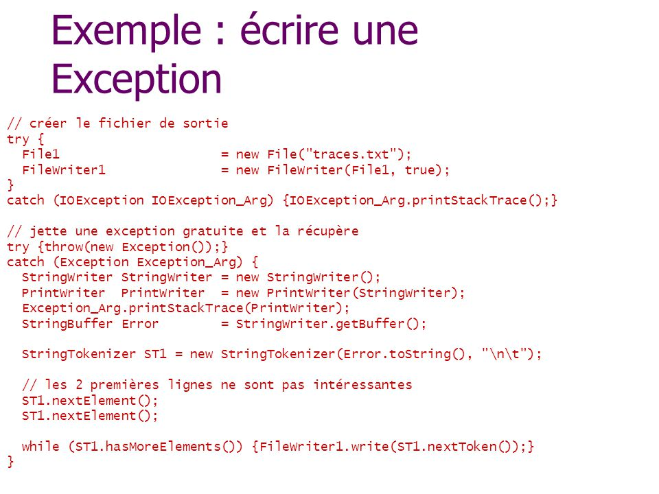 Exemple : écrire une Exception // créer le fichier de sortie try { File1 = new File( traces.txt ); FileWriter1 = new FileWriter(File1, true); } catch (IOException IOException_Arg) {IOException_Arg.printStackTrace();} // jette une exception gratuite et la récupère try {throw(new Exception());} catch (Exception Exception_Arg) { StringWriter StringWriter = new StringWriter(); PrintWriter PrintWriter = new PrintWriter(StringWriter); Exception_Arg.printStackTrace(PrintWriter); StringBuffer Error = StringWriter.getBuffer(); StringTokenizer ST1 = new StringTokenizer(Error.toString(), \n\t ); // les 2 premières lignes ne sont pas intéressantes ST1.nextElement(); while (ST1.hasMoreElements()) {FileWriter1.write(ST1.nextToken());} }