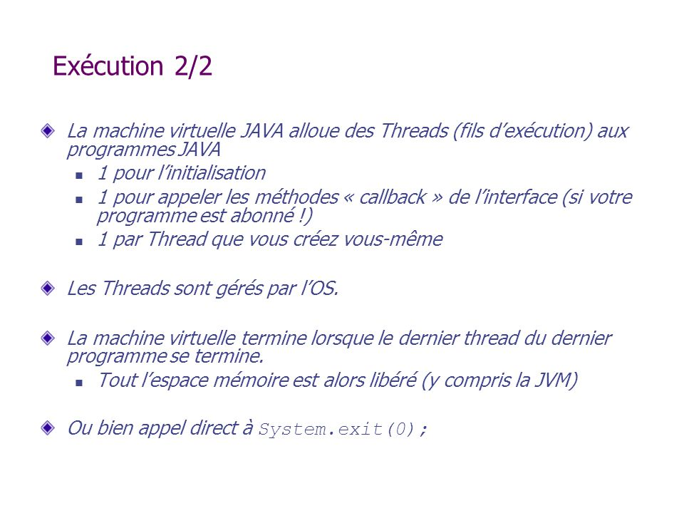 Exécution 2/2 La machine virtuelle JAVA alloue des Threads (fils dexécution) aux programmes JAVA 1 pour linitialisation 1 pour appeler les méthodes «