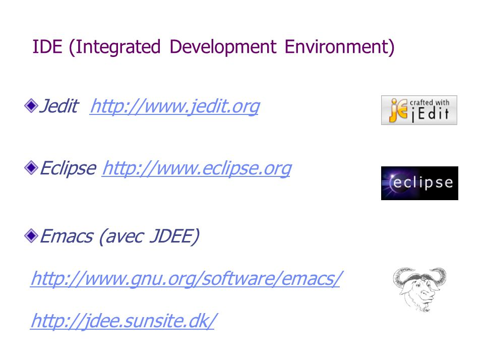 IDE (Integrated Development Environment) Jedit http://www.jedit.orghttp://www.jedit.org Eclipse http://www.eclipse.orghttp://www.eclipse.org Emacs (av