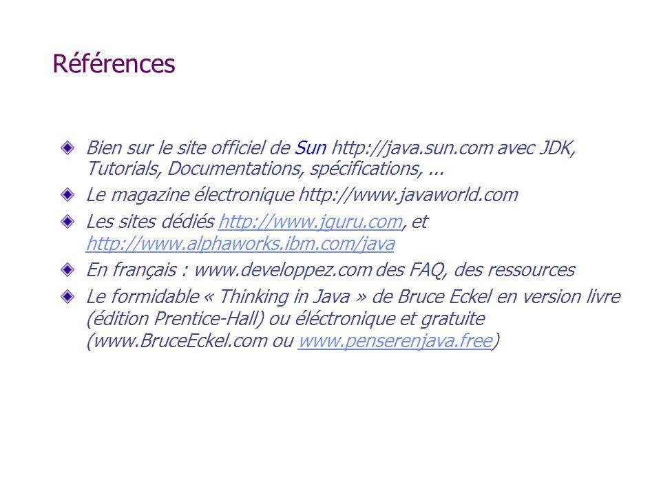 Références Bien sur le site officiel de Sun http://java.sun.com avec JDK, Tutorials, Documentations, spécifications,... Le magazine électronique http: