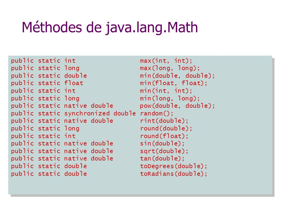 Méthodes de java.lang.Math public static int max(int, int); public static long max(long, long); public static double min(double, double); public static float min(float, float); public static int min(int, int); public static long min(long, long); public static native double pow(double, double); public static synchronized double random(); public static native double rint(double); public static long round(double); public static int round(float); public static native double sin(double); public static native double sqrt(double); public static native double tan(double); public static double toDegrees(double); public static double toRadians(double);
