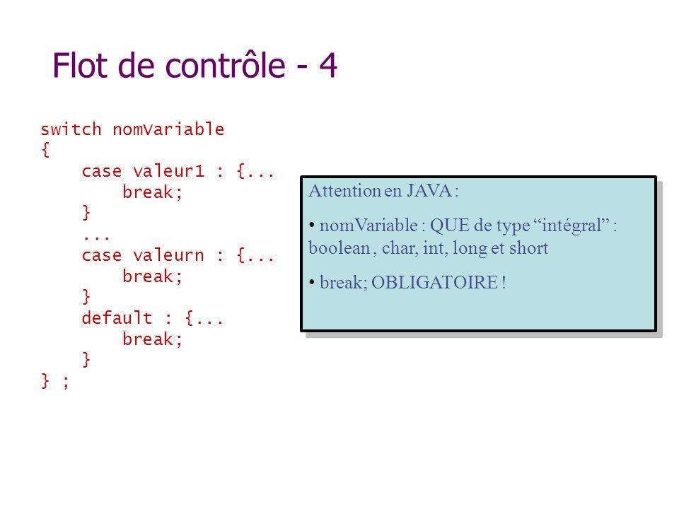 Flot de contrôle - 4 switch nomVariable { case valeur1 : {... break; }... case valeurn : {... break; } default : {... break; } } ; Attention en JAVA :