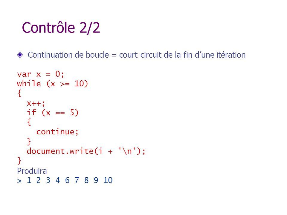 Contrôle 2/2 Continuation de boucle = court-circuit de la fin dune itération var x = 0; while (x >= 10) { x++; if (x == 5) { continue; } document.writ