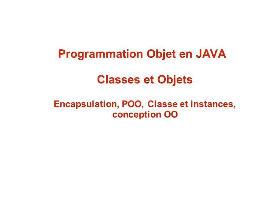 Programmation Objet en JAVA Classes et Objets Encapsulation, POO, Classe et instances, conception OO