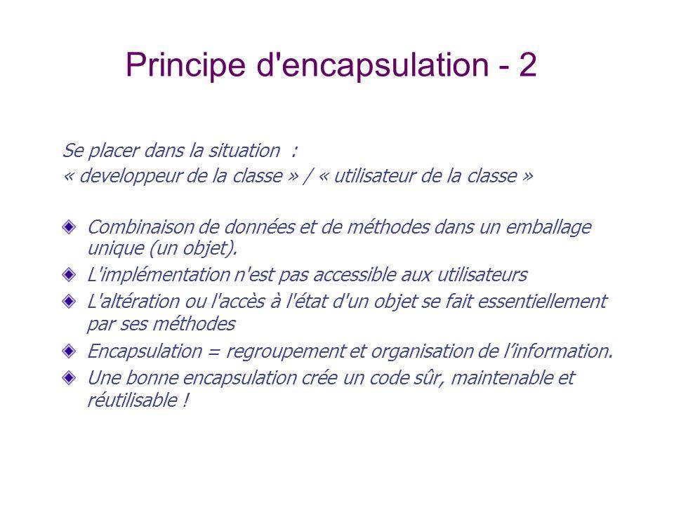 Principe d'encapsulation - 2 Se placer dans la situation : « developpeur de la classe » / « utilisateur de la classe » Combinaison de données et de mé