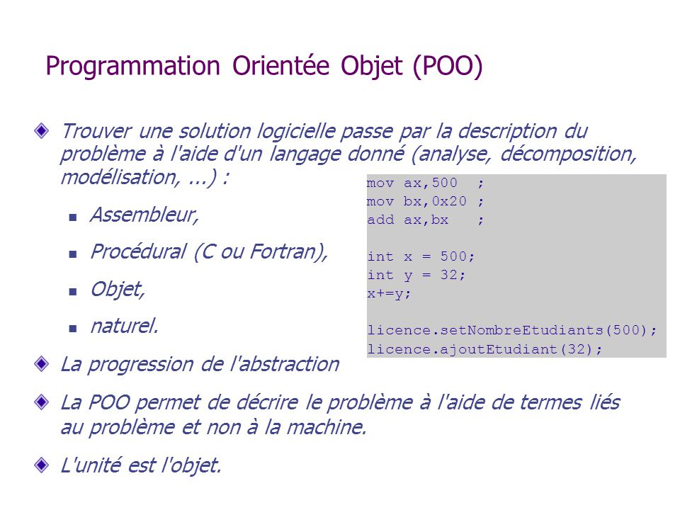Exemple : Classe Point public class Point // une classe { int x; // variable d instance int y; // variable d instance public int getX() { // accès return x; } public void setX(int abscisse) { // altération x = abscisse; } public int getY() { return y; } public void setY(int ordonnee) { y = ordonnee; } Attention aux conventions Java setXXX() et getXXX() sont plus ou moins officiels et aident beaucoup à la lisibilité Regroupement du set et du get correspondant plutôt que tous les get (resp.