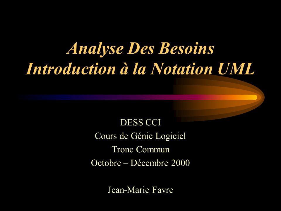 Analyse Des Besoins Introduction à la Notation UML DESS CCI Cours de Génie Logiciel Tronc Commun Octobre – Décembre 2000 Jean-Marie Favre