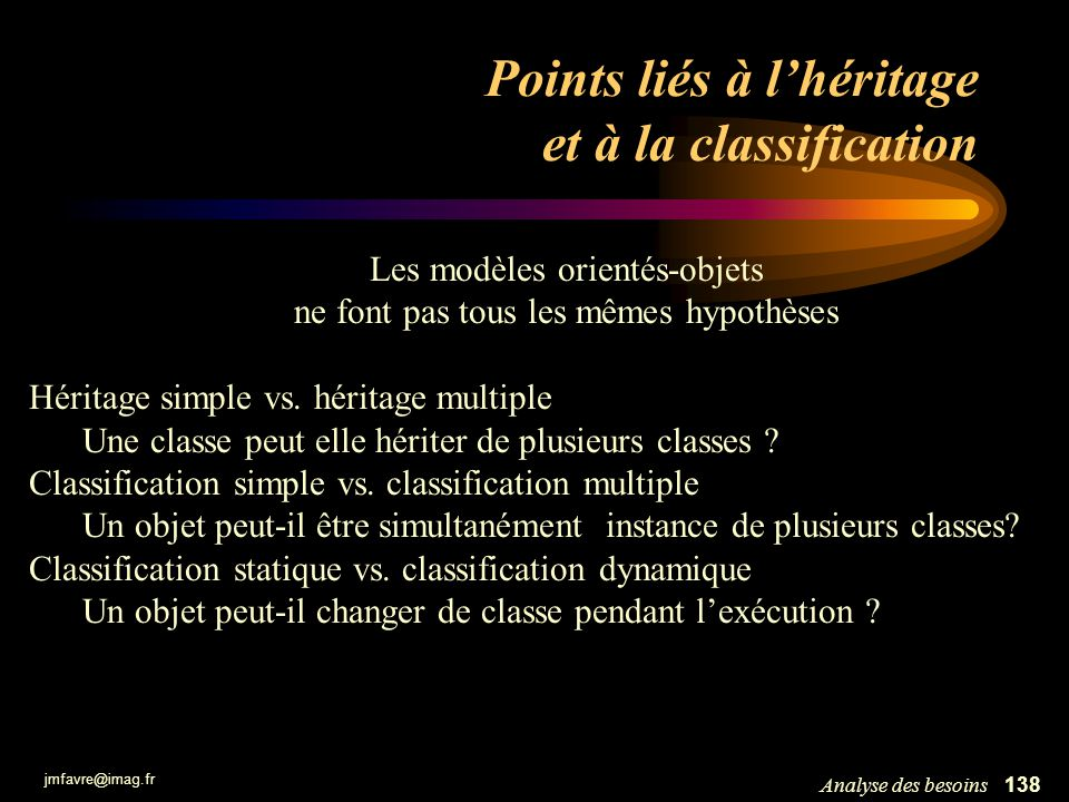 jmfavre@imag.fr 139Analyse des besoins Points liés à l héritage et à la classification Sauf si le contraire est indiqué explicitement, en UML les hypothèses par défaut sont : Héritage multiple une classe peut hériter de plusieurs classes Classification simple un objet est instance d une seule classe Classification statique un objet est créé à partir dune classe donnée et nen change pas