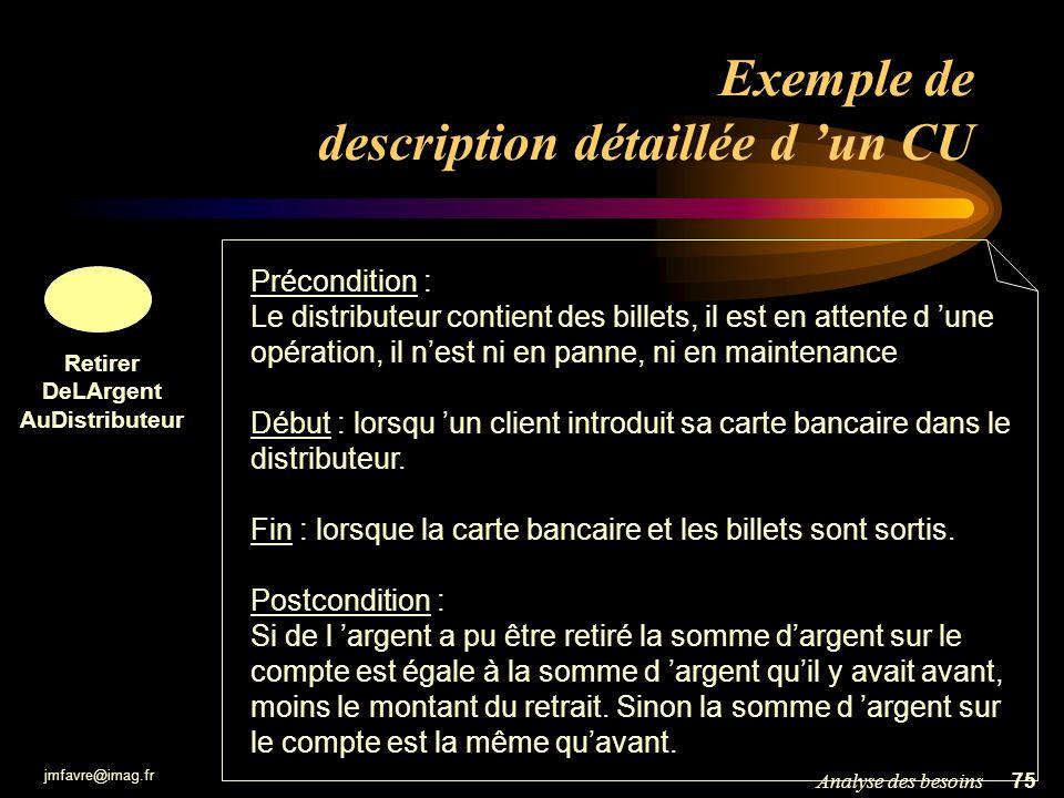 jmfavre@imag.fr 76Analyse des besoins Exemple de description détaillée d un CU Retirer DeLArgent AuDistributeur Déroulement normal : (1) le client introduit sa carte bancaire (2) le système lit la carte et vérifie si la carte est valide (3) le système demande au client de taper son code (4) le client tape son code confidentiel (5) le système vérifie que le code correspond à la carte (6) le client choisi une opération de retrait (7) le système demande le montant à retirer … Variantes : (A) Carte invalide : au cours de l étape (2) si la carte est jugée invalide, le système affiche un message d erreur, rejète la carte et le cas d utilisation se termine.