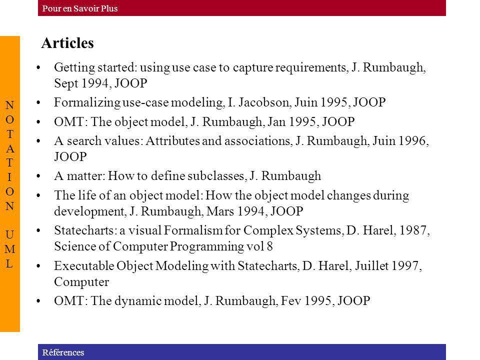 Articles Références Pour en Savoir Plus NOTATION UMLNOTATION UML Getting started: using use case to capture requirements, J. Rumbaugh, Sept 1994, JOOP