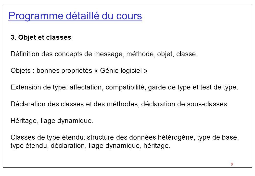 9 Programme détaillé du cours 3. Objet et classes Définition des concepts de message, méthode, objet, classe. Objets : bonnes propriétés « Génie logic