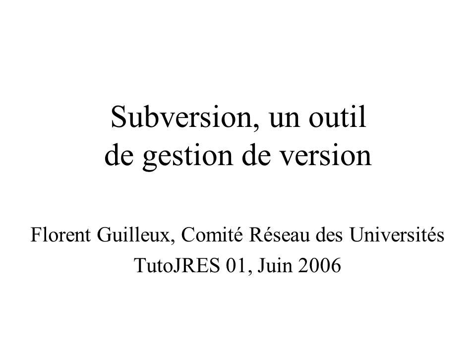 Subversion, un outil de gestion de version Florent Guilleux, Comité Réseau des Universités TutoJRES 01, Juin 2006