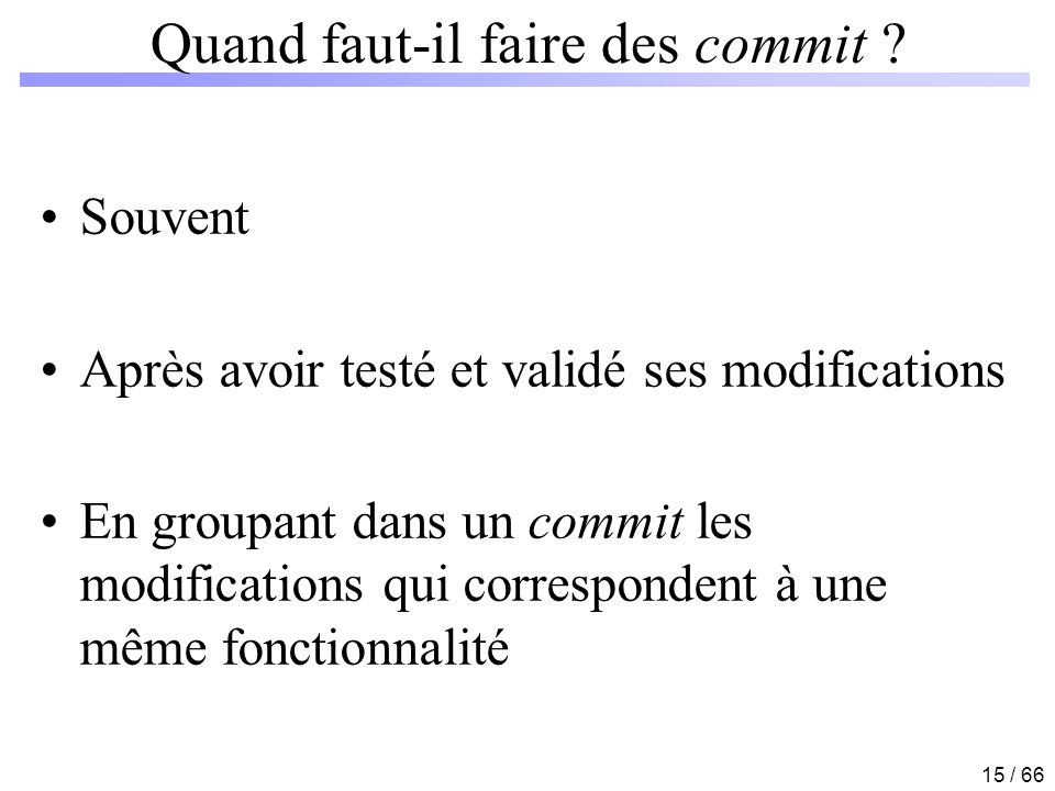 15 / 66 Quand faut-il faire des commit ? Souvent Après avoir testé et validé ses modifications En groupant dans un commit les modifications qui corres