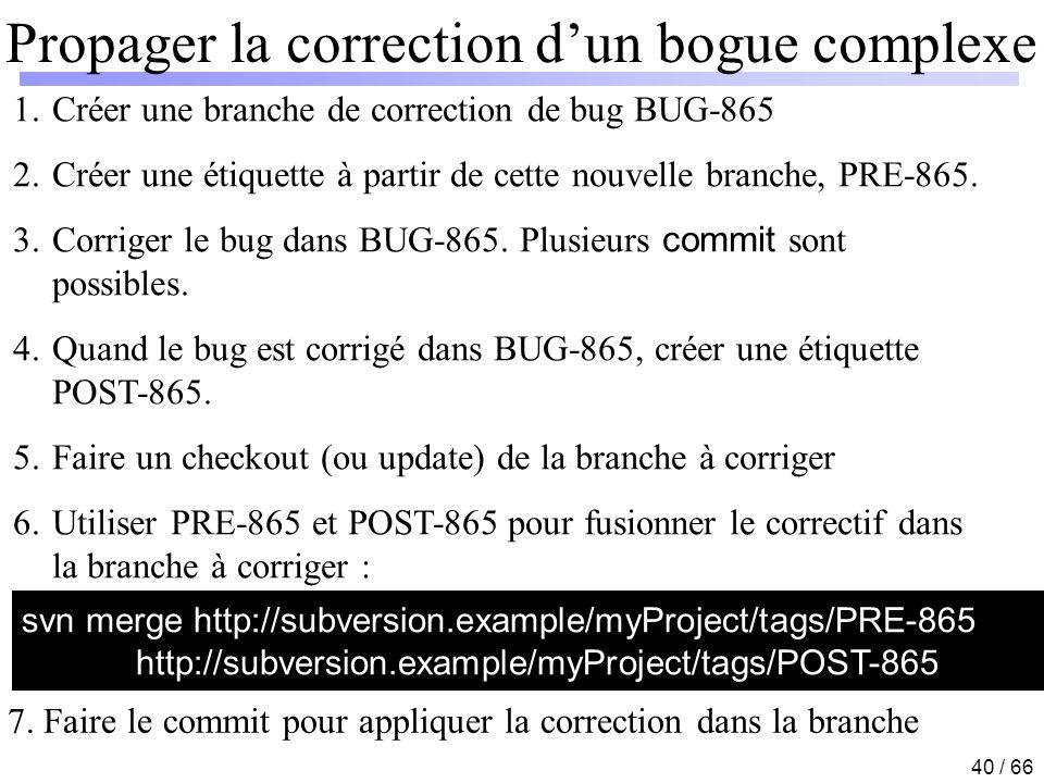 40 / 66 Propager la correction dun bogue complexe 1.Créer une branche de correction de bug BUG-865 2.Créer une étiquette à partir de cette nouvelle br
