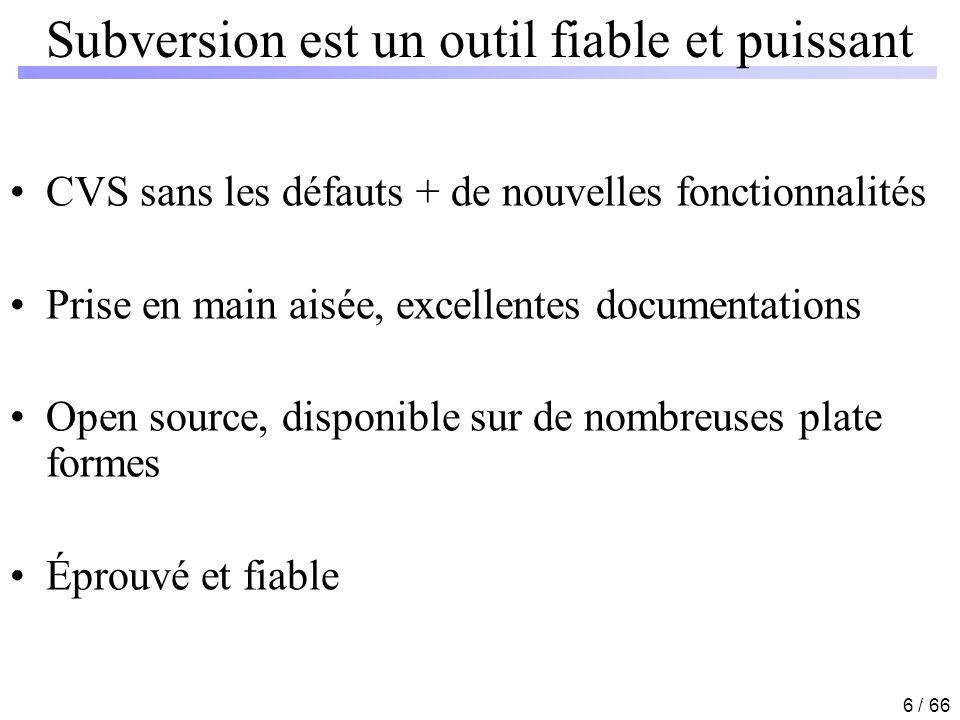 6 / 66 Subversion est un outil fiable et puissant CVS sans les défauts + de nouvelles fonctionnalités Prise en main aisée, excellentes documentations