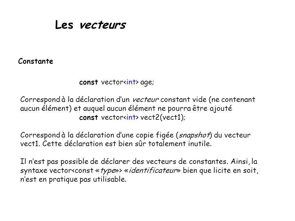 Les vecteurs Constante const vector age; Correspond à la déclaration dun vecteur constant vide (ne contenant aucun élément) et auquel aucun élément ne