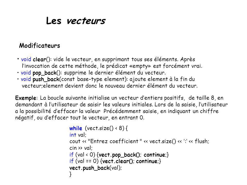 Les vecteurs Modificateurs void clear(): vide le vecteur, en supprimant tous ses éléments. Après linvocation de cette méthode, le prédicat «empty» est