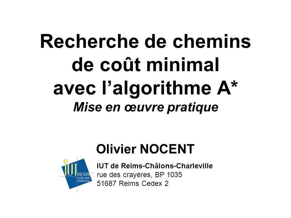 Recherche de chemins de coût minimal avec lalgorithme A* Mise en œuvre pratique Olivier NOCENT IUT de Reims-Châlons-Charleville rue des crayères, BP 1