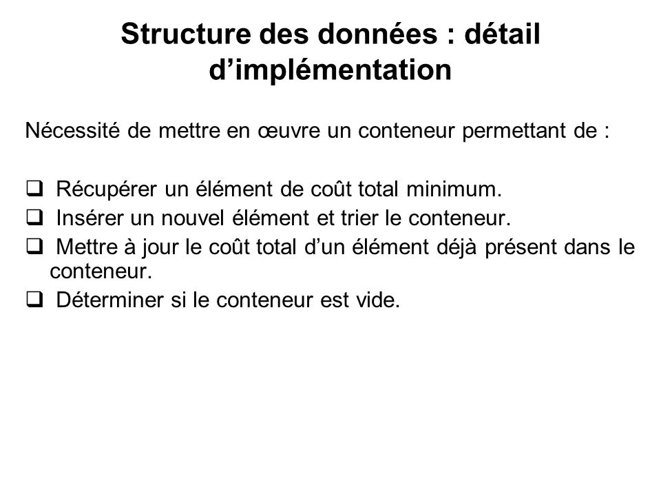 Structure des données : détail dimplémentation Nécessité de mettre en œuvre un conteneur permettant de : Récupérer un élément de coût total minimum. I