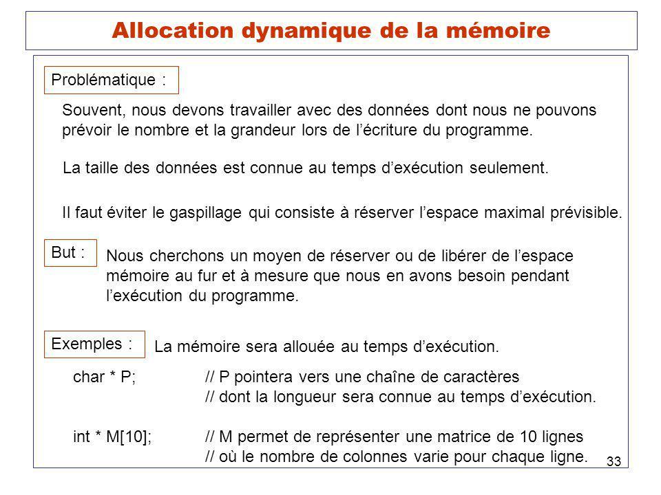 33 Allocation dynamique de la mémoire But : Nous cherchons un moyen de réserver ou de libérer de lespace mémoire au fur et à mesure que nous en avons besoin pendant lexécution du programme.