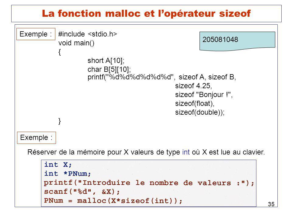 35 La fonction malloc et lopérateur sizeof Exemple : #include void main() { short A[10]; char B[5][10]; printf( %d%d%d%d%d%d , sizeof A, sizeof B, sizeof 4.25, sizeof Bonjour ! , sizeof(float), sizeof(double)); } 205081048 Exemple : Réserver de la mémoire pour X valeurs de type int où X est lue au clavier.