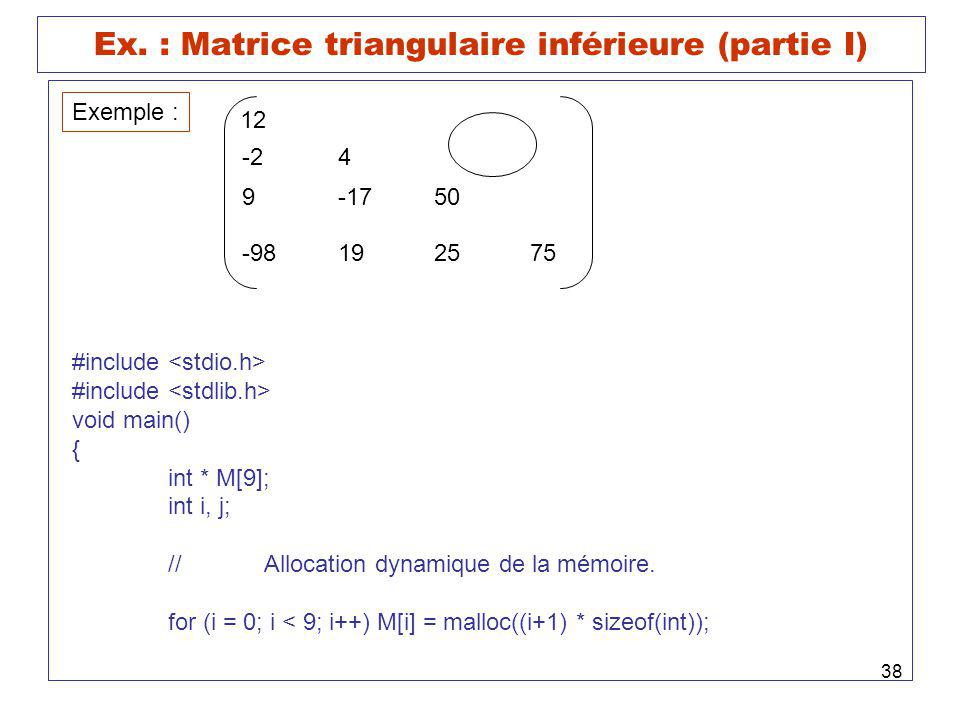 38 Ex. : Matrice triangulaire inférieure (partie I) Exemple : 12 -24 9-1750 -98192575 #include void main() { int * M[9]; int i, j; //Allocation dynami