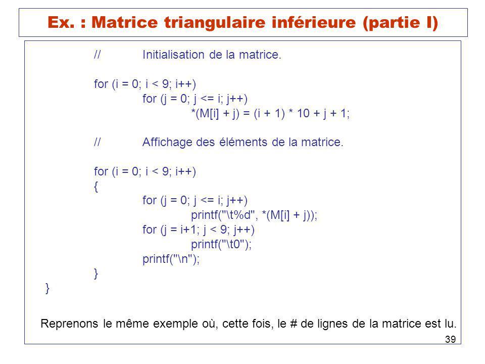 39 Ex. : Matrice triangulaire inférieure (partie I) //Initialisation de la matrice. for (i = 0; i < 9; i++) for (j = 0; j <= i; j++) *(M[i] + j) = (i