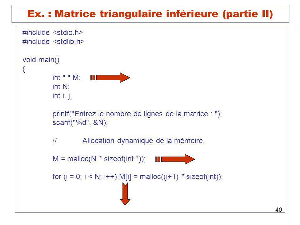 40 Ex. : Matrice triangulaire inférieure (partie II) #include void main() { int * * M; int N; int i, j; printf(