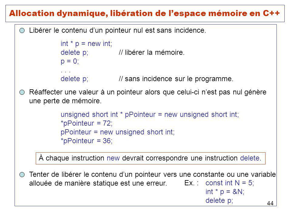 44 Allocation dynamique, libération de lespace mémoire en C++ Libérer le contenu dun pointeur nul est sans incidence. int * p = new int; delete p;// l
