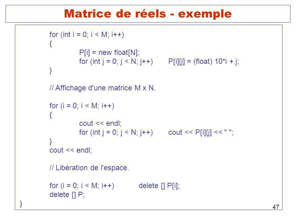 47 Matrice de réels - exemple for (int i = 0; i < M; i++) { P[i] = new float[N]; for (int j = 0; j < N; j++)P[i][j] = (float) 10*i + j; } // Affichage d une matrice M x N.